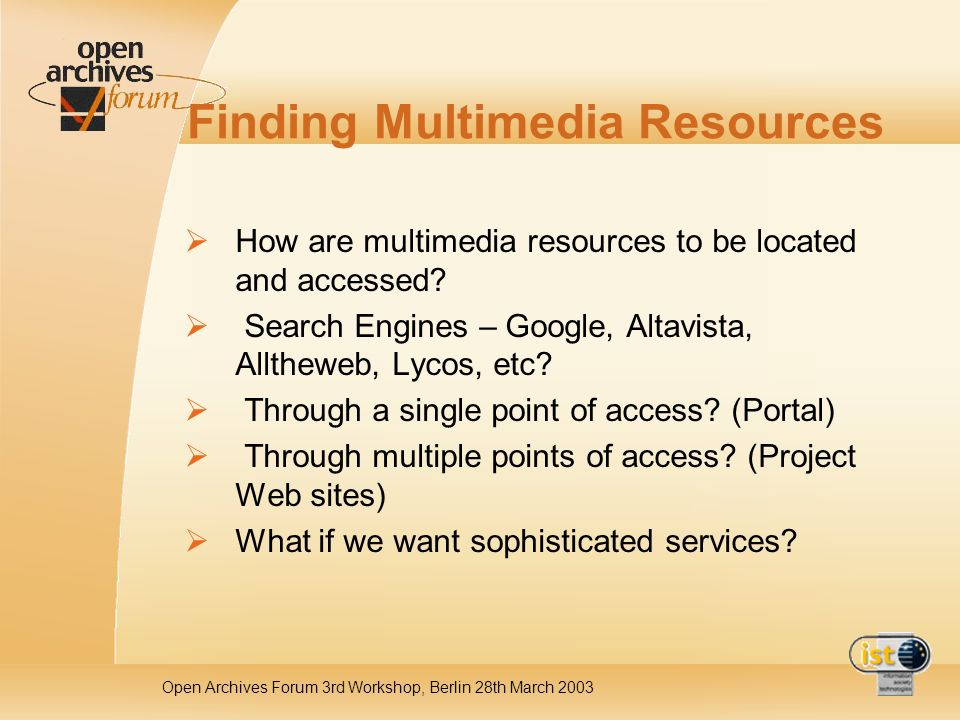 Open Archives Forum 3rd Workshop, Berlin 28th March 2003 Finding Multimedia Resources How are multimedia resources to be located and accessed.