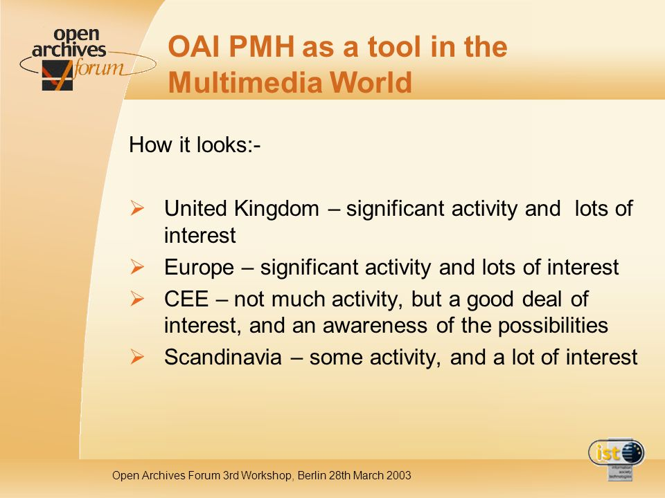 Open Archives Forum 3rd Workshop, Berlin 28th March 2003 OAI PMH as a tool in the Multimedia World How it looks:- United Kingdom – significant activit