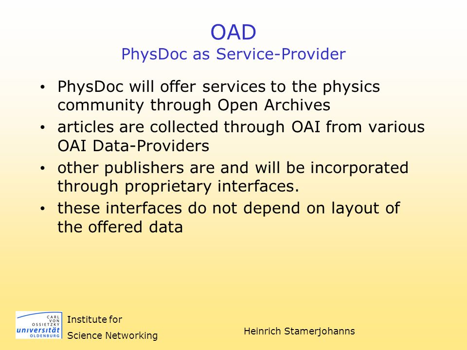 Heinrich Stamerjohanns Institute for Science Networking OAD PhysDoc as Service-Provider PhysDoc will offer services to the physics community through Open Archives articles are collected through OAI from various OAI Data-Providers other publishers are and will be incorporated through proprietary interfaces.
