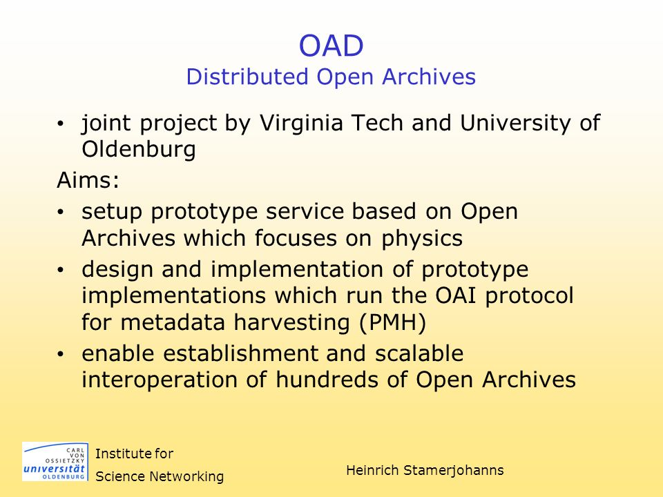 Heinrich Stamerjohanns Institute for Science Networking OAD Distributed Open Archives joint project by Virginia Tech and University of Oldenburg Aims: setup prototype service based on Open Archives which focuses on physics design and implementation of prototype implementations which run the OAI protocol for metadata harvesting (PMH) enable establishment and scalable interoperation of hundreds of Open Archives
