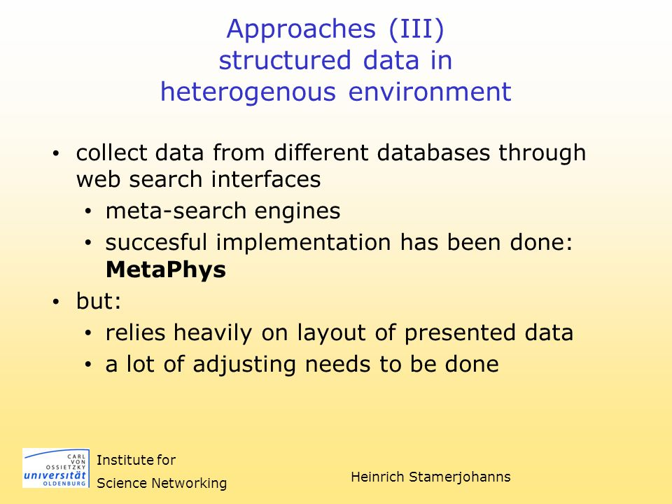 Heinrich Stamerjohanns Institute for Science Networking Approaches (IV) structured data in heterogenous environment should: be in machine-readable format not for humans use strict formats which can be validated support various content-models (metadata formats) use existing technologies easy to implement easy to adopt