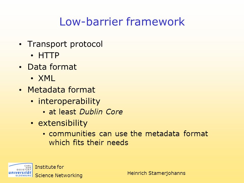 Heinrich Stamerjohanns Institute for Science Networking Low-barrier framework Transport protocol HTTP Data format XML Metadata format interoperability at least Dublin Core extensibility communities can use the metadata format which fits their needs