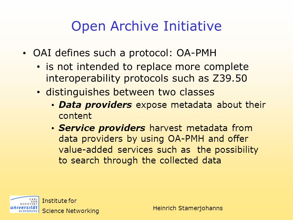 Heinrich Stamerjohanns Institute for Science Networking Open Archive Initiative OAI defines such a protocol: OA-PMH is not intended to replace more complete interoperability protocols such as Z39.50 distinguishes between two classes Data providers expose metadata about their content Service providers harvest metadata from data providers by using OA-PMH and offer value-added services such as the possibility to search through the collected data