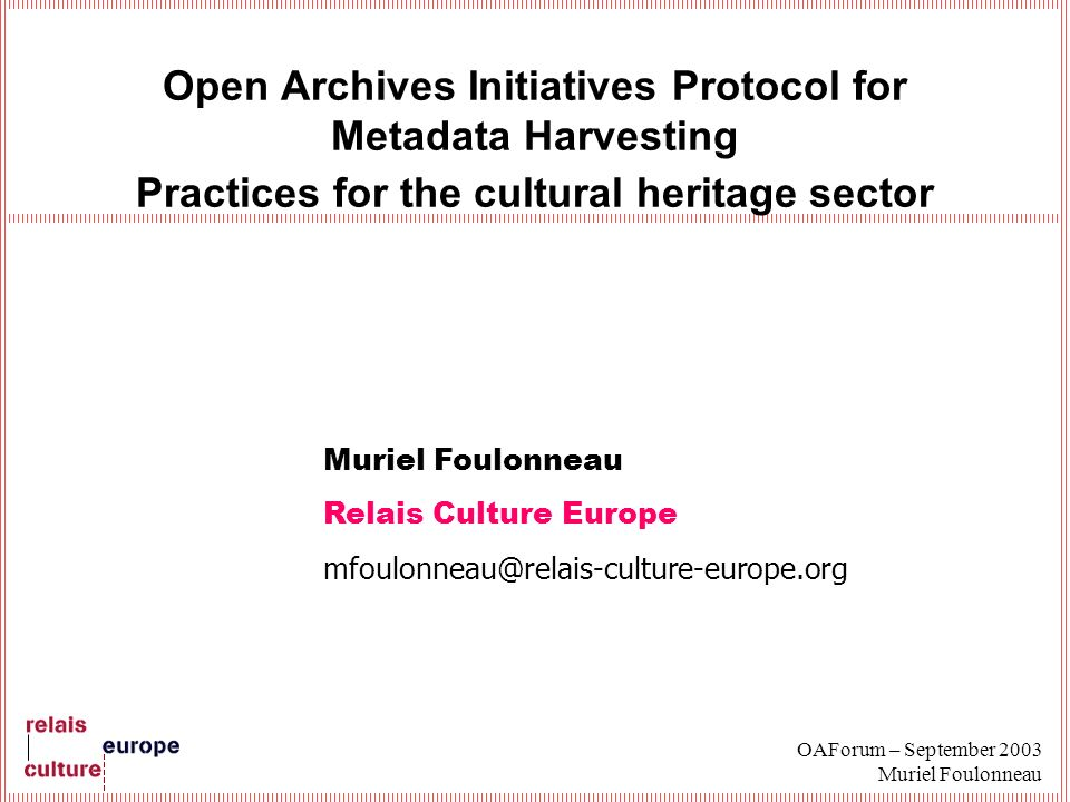 OAForum – September 2003 Muriel Foulonneau Open Archives Initiatives Protocol for Metadata Harvesting Practices for the cultural heritage sector Muriel Foulonneau Relais Culture Europe mfoulonneau@relais-culture-europe.org