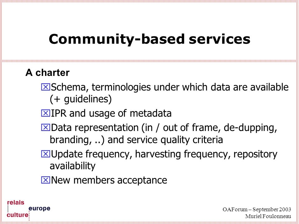OAForum – September 2003 Muriel Foulonneau Community-based services A charter xSchema, terminologies under which data are available (+ guidelines) xIPR and usage of metadata xData representation (in / out of frame, de-dupping, branding,..) and service quality criteria xUpdate frequency, harvesting frequency, repository availability xNew members acceptance