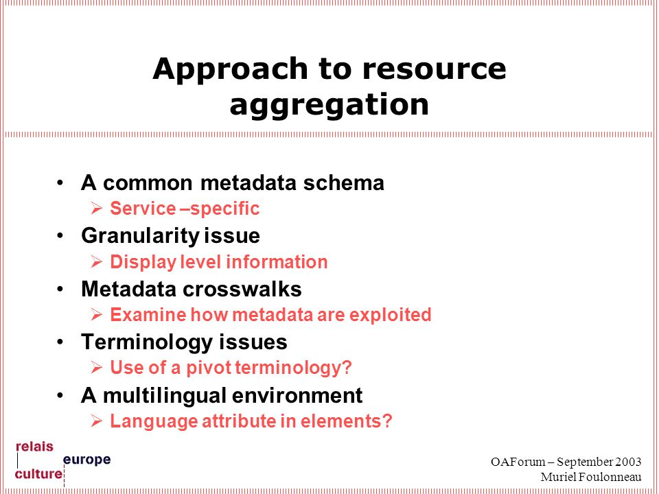 OAForum – September 2003 Muriel Foulonneau Approach to resource aggregation A common metadata schema Service –specific Granularity issue Display level