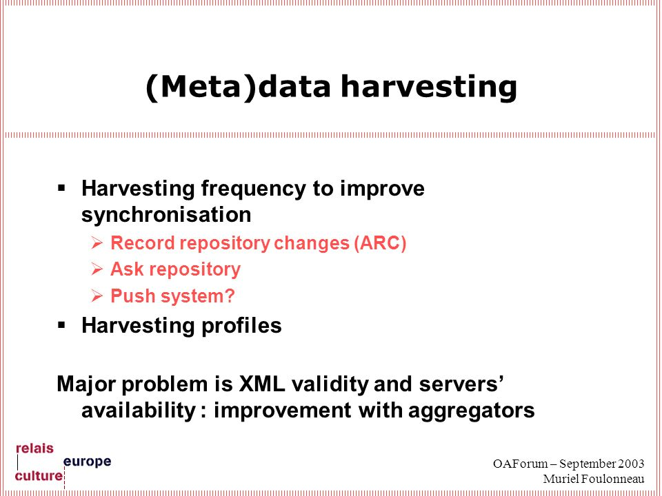 OAForum – September 2003 Muriel Foulonneau (Meta)data harvesting Harvesting frequency to improve synchronisation Record repository changes (ARC) Ask repository Push system.