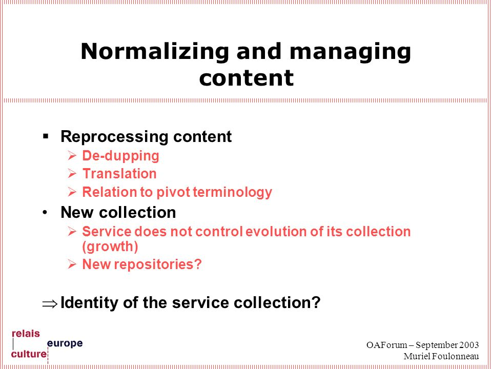 OAForum – September 2003 Muriel Foulonneau Normalizing and managing content Reprocessing content De-dupping Translation Relation to pivot terminology