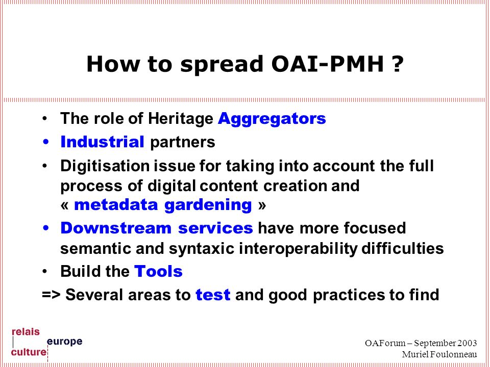 OAForum – September 2003 Muriel Foulonneau How to spread OAI-PMH ? The role of Heritage Aggregators Industrial partners Digitisation issue for taking