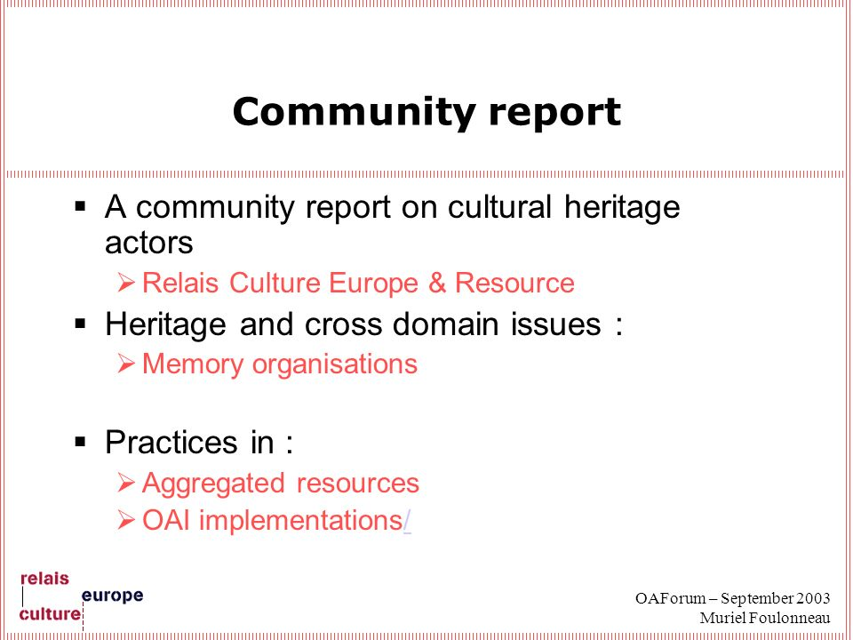 OAForum – September 2003 Muriel Foulonneau Community report A community report on cultural heritage actors Relais Culture Europe & Resource Heritage a