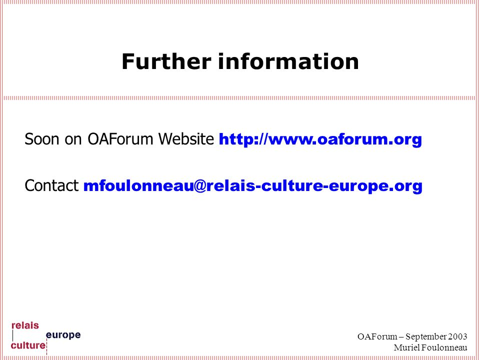 OAForum – September 2003 Muriel Foulonneau Further information Soon on OAForum Website http://www.oaforum.org Contact mfoulonneau@relais-culture-europe.org