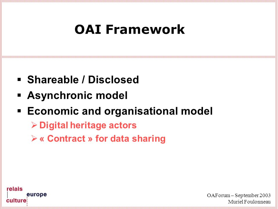OAForum – September 2003 Muriel Foulonneau OAI Framework Shareable / Disclosed Asynchronic model Economic and organisational model Digital heritage actors « Contract » for data sharing