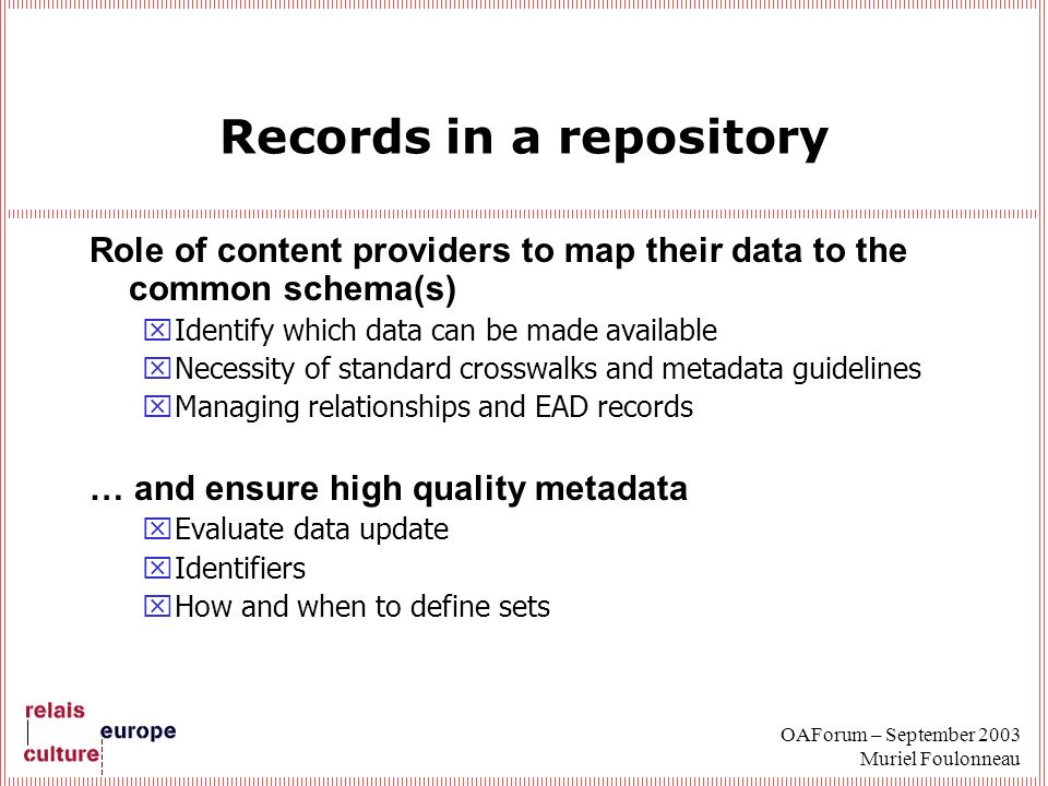OAForum – September 2003 Muriel Foulonneau Records in a repository Role of content providers to map their data to the common schema(s) xIdentify which