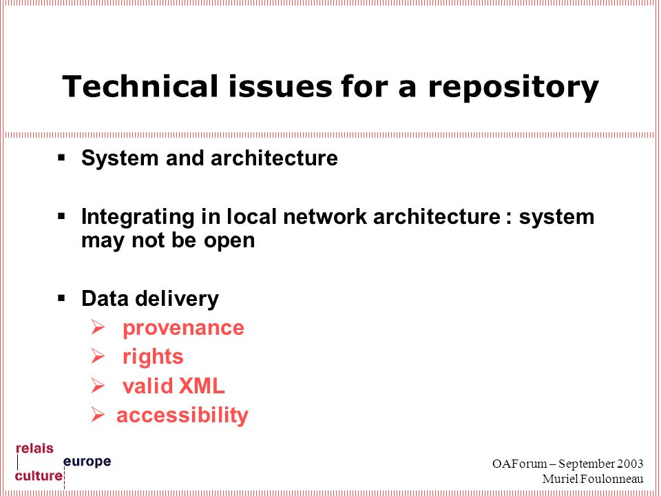 OAForum – September 2003 Muriel Foulonneau Technical issues for a repository System and architecture Integrating in local network architecture : system may not be open Data delivery provenance rights valid XML accessibility