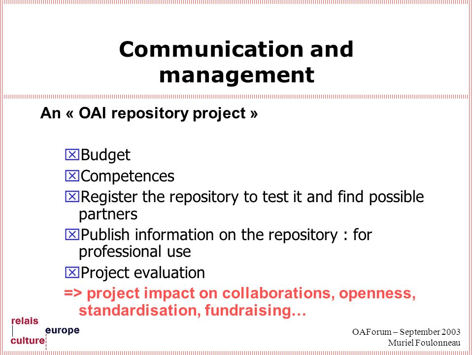 OAForum – September 2003 Muriel Foulonneau Communication and management An « OAI repository project » xBudget xCompetences xRegister the repository to test it and find possible partners xPublish information on the repository : for professional use xProject evaluation => project impact on collaborations, openness, standardisation, fundraising…