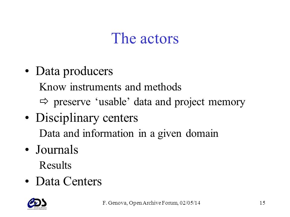 F. Genova, Open Archive Forum, 02/05/1415 The actors Data producers Know instruments and methods preserve usable data and project memory Disciplinary