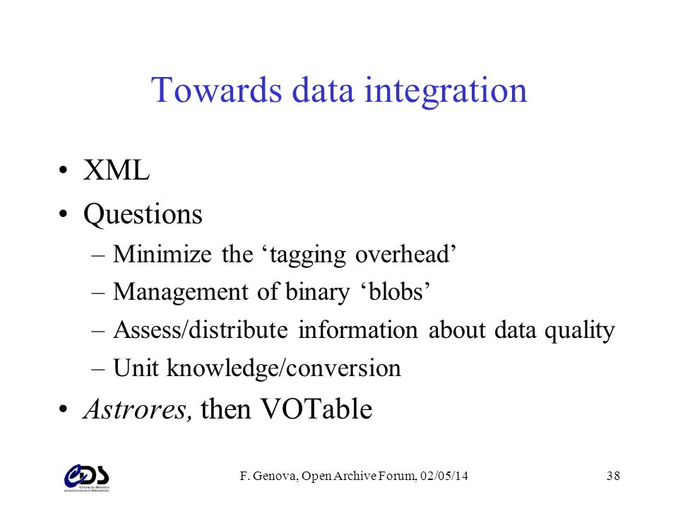 F. Genova, Open Archive Forum, 02/05/1438 Towards data integration XML Questions –Minimize the tagging overhead –Management of binary blobs –Assess/di