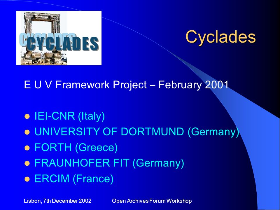 Lisbon, 7th December 2002 Open Archives Forum Workshop Cyclades E U V Framework Project – February 2001 IEI-CNR (Italy) UNIVERSITY OF DORTMUND (Germany) FORTH (Greece) FRAUNHOFER FIT (Germany) ERCIM (France)