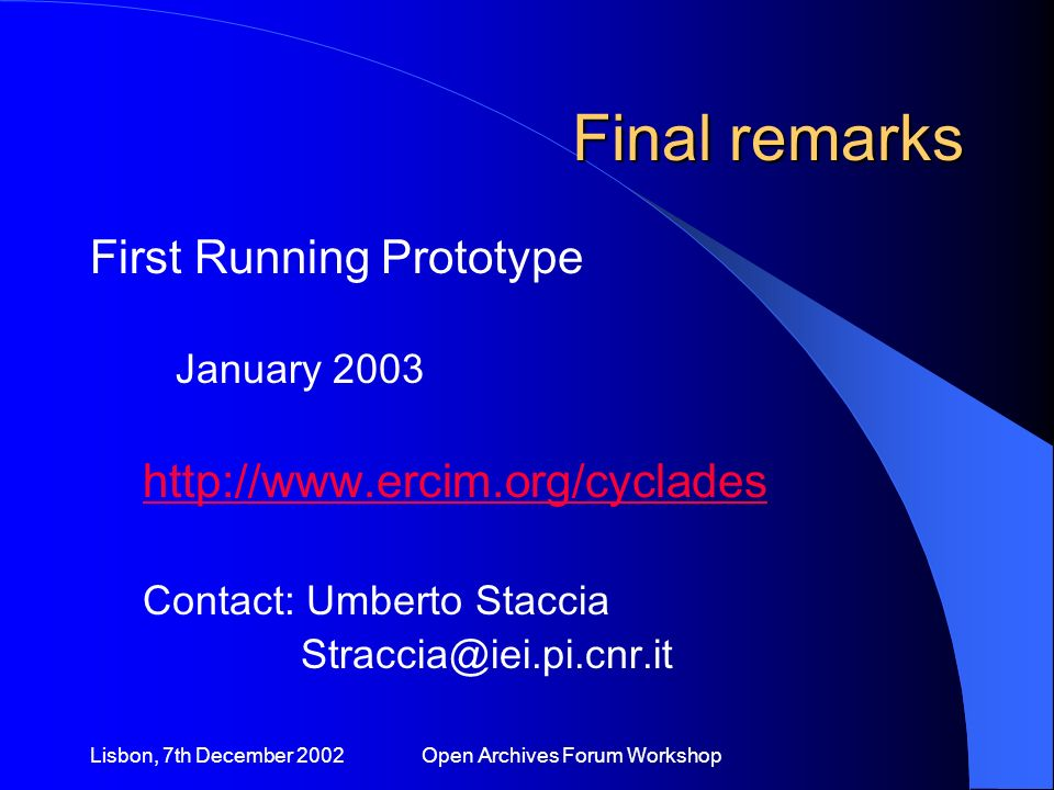 Lisbon, 7th December 2002 Open Archives Forum Workshop Final remarks First Running Prototype January 2003 http://www.ercim.org/cyclades Contact: Umberto Staccia Straccia@iei.pi.cnr.it