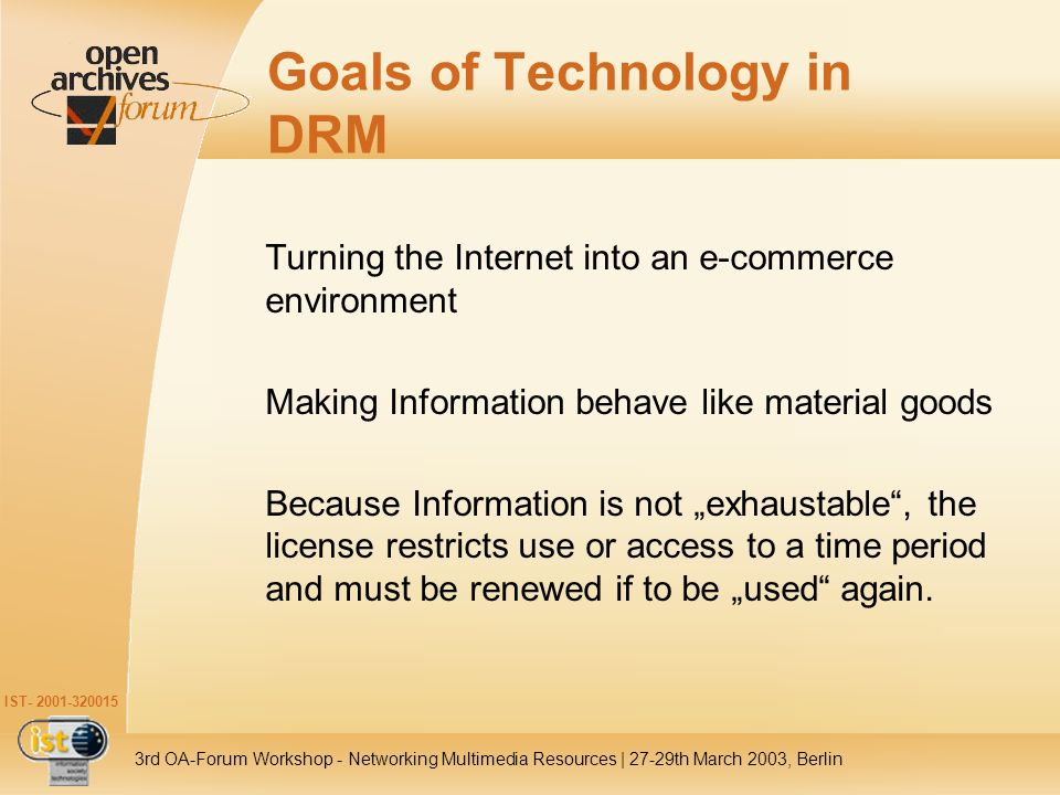 IST- 2001-320015 3rd OA-Forum Workshop - Networking Multimedia Resources | 27-29th March 2003, Berlin Goals of Technology in DRM Turning the Internet into an e-commerce environment Making Information behave like material goods Because Information is not exhaustable, the license restricts use or access to a time period and must be renewed if to be used again.