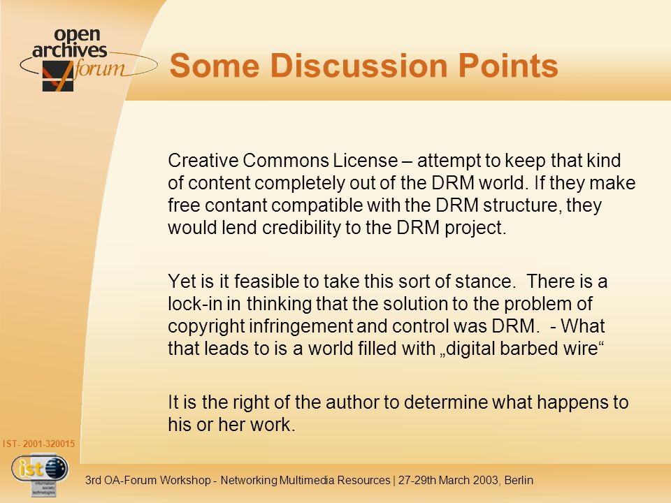 IST- 2001-320015 3rd OA-Forum Workshop - Networking Multimedia Resources | 27-29th March 2003, Berlin Discussion (Contd) One solution is to establishing the reason why the scientists still feel that they must publish in these journals and Working to change the reasons behind this (i.e., transformation of scholarly communication, such as building new peer review structures) Workable models – open source, self-archiving, Wiki- Pedia (everyone can edit any given page in an encyclopedia), etc.