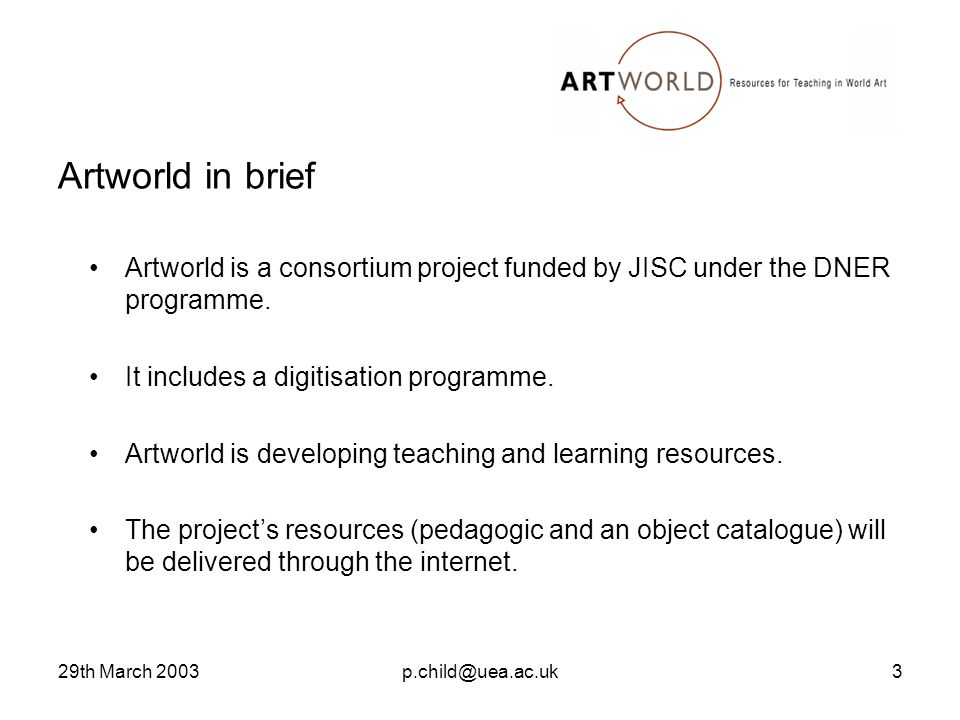 29th March 2003p.child@uea.ac.uk3 Artworld in brief Artworld is a consortium project funded by JISC under the DNER programme.