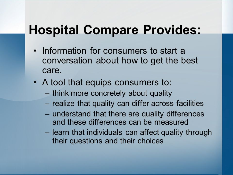 Hospital Compare Provides: Information for consumers to start a conversation about how to get the best care.