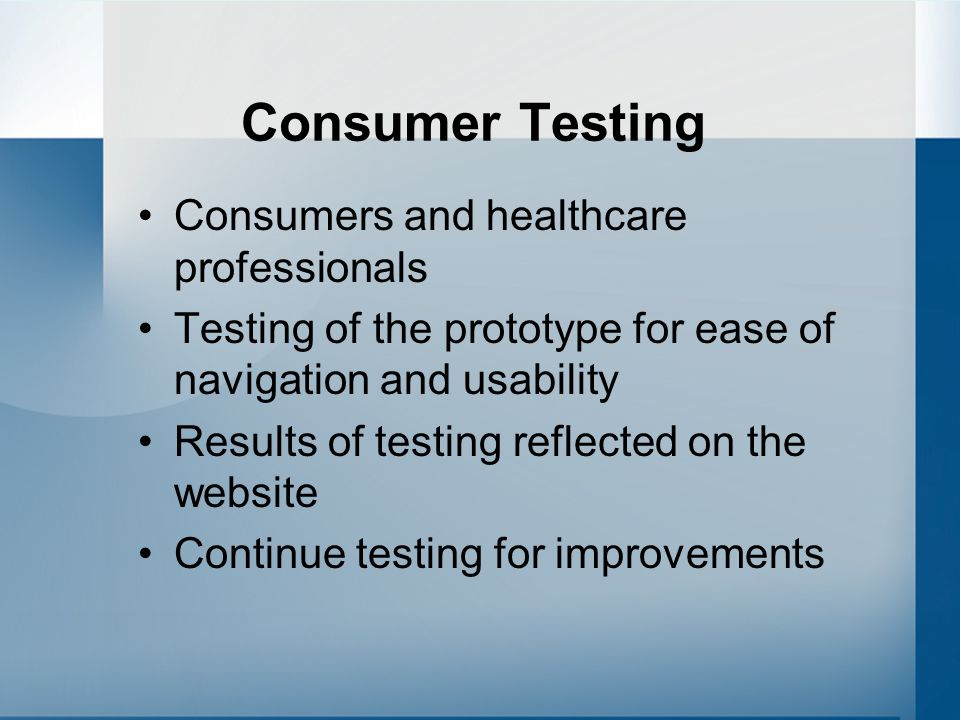 Consumer Testing Consumers and healthcare professionals Testing of the prototype for ease of navigation and usability Results of testing reflected on the website Continue testing for improvements