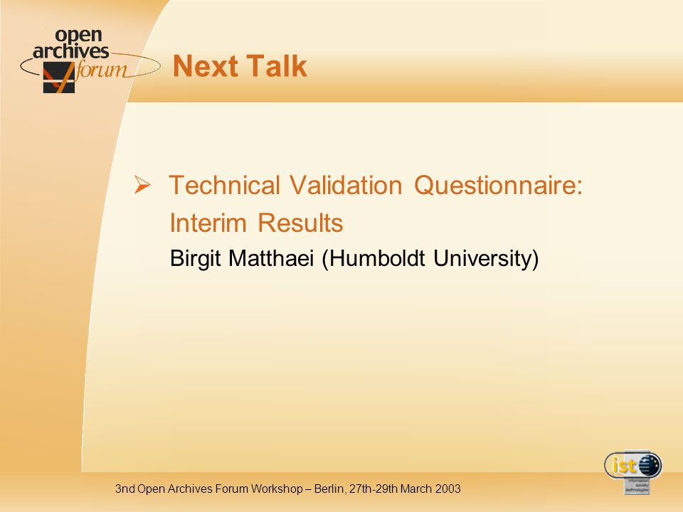 3nd Open Archives Forum Workshop – Berlin, 27th-29th March 2003 Next Talk Technical Validation Questionnaire: Interim Results Birgit Matthaei (Humboldt University)