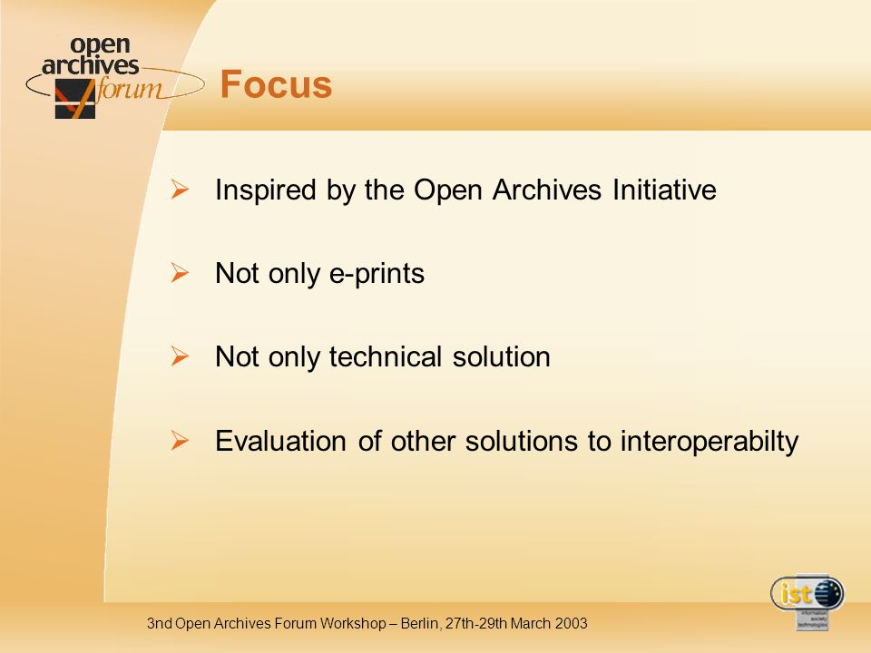 3nd Open Archives Forum Workshop – Berlin, 27th-29th March 2003 Focus Inspired by the Open Archives Initiative Not only e-prints Not only technical solution Evaluation of other solutions to interoperabilty