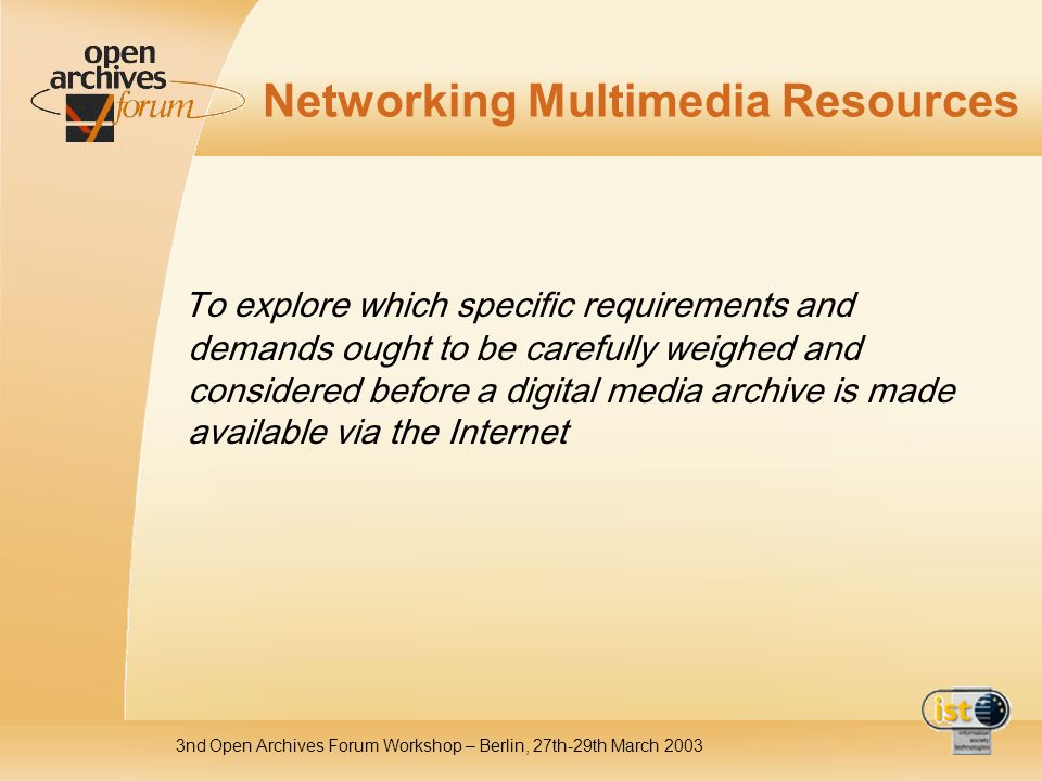 3nd Open Archives Forum Workshop – Berlin, 27th-29th March 2003 Networking Multimedia Resources To explore which specific requirements and demands ought to be carefully weighed and considered before a digital media archive is made available via the Internet
