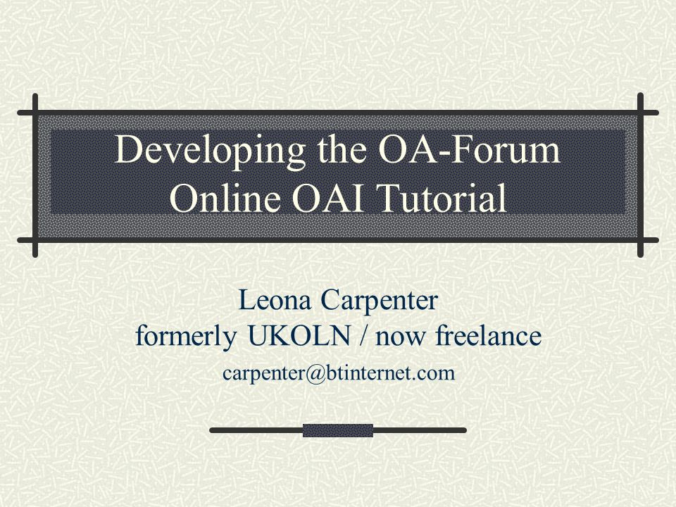 Developing the OA-Forum Online OAI Tutorial Leona Carpenter formerly UKOLN / now freelance carpenter@btinternet.com