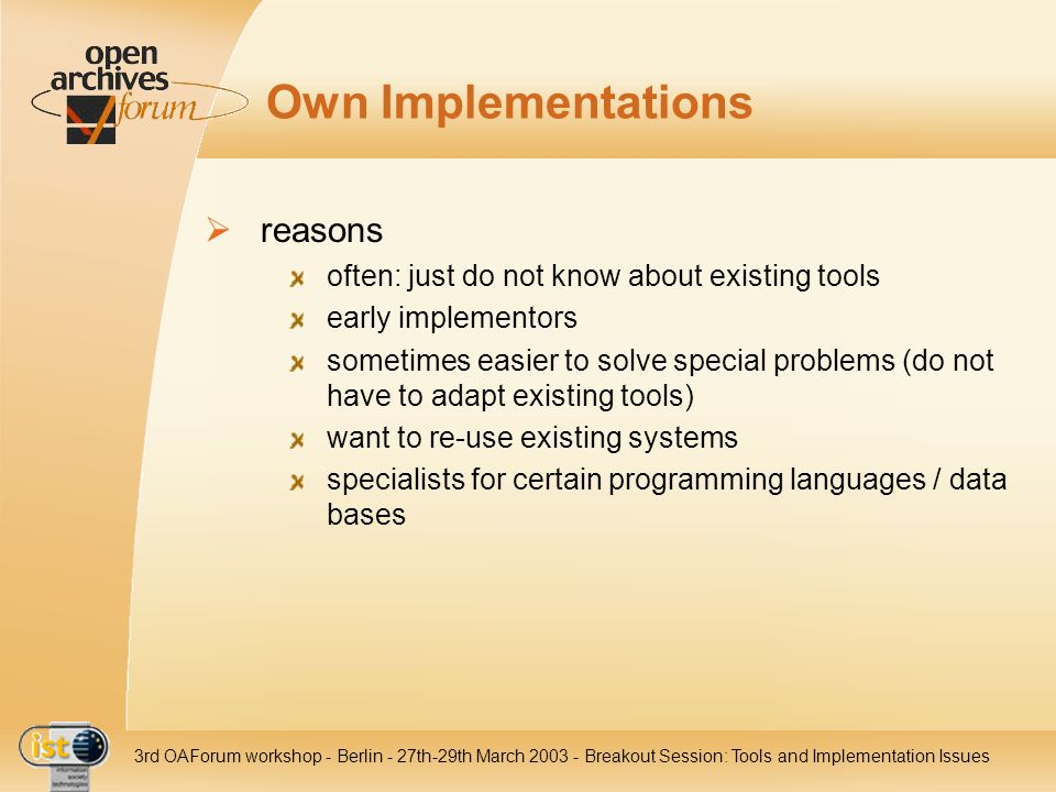 IST- 2001-320015 3rd OAForum workshop - Berlin - 27th-29th March 2003 - Breakout Session: Tools and Implementation Issues Own Implementations reasons often: just do not know about existing tools early implementors sometimes easier to solve special problems (do not have to adapt existing tools) want to re-use existing systems specialists for certain programming languages / data bases