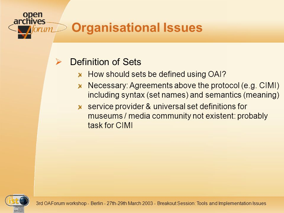 IST- 2001-320015 3rd OAForum workshop - Berlin - 27th-29th March 2003 - Breakout Session: Tools and Implementation Issues Special Presentations AdLIB Information Systems search engine and internet server (display collections) provide OAI interface (2.0 not complete yet, 1.1 fully implemented and tested) possibility to define mapping between internal database and metadata fields Ukrainian Catholic University (Institute of Church History) several multimedia projects (images, recordings...) not yet OAI compatible but: interested in Open Access
