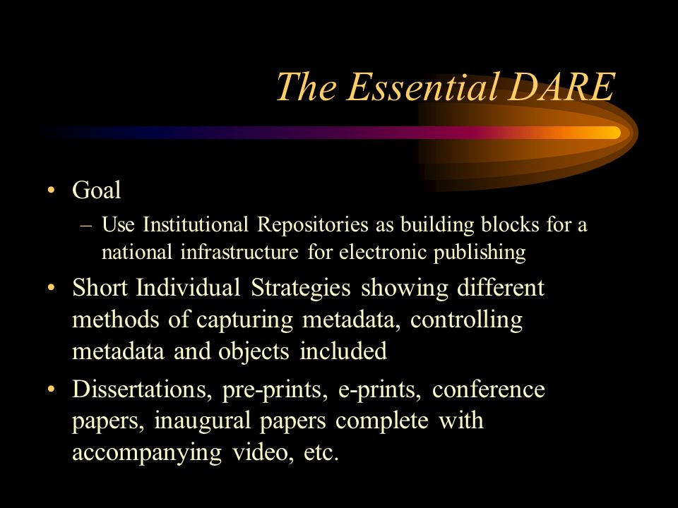 The Essential DARE Goal –Use Institutional Repositories as building blocks for a national infrastructure for electronic publishing Short Individual Strategies showing different methods of capturing metadata, controlling metadata and objects included Dissertations, pre-prints, e-prints, conference papers, inaugural papers complete with accompanying video, etc.