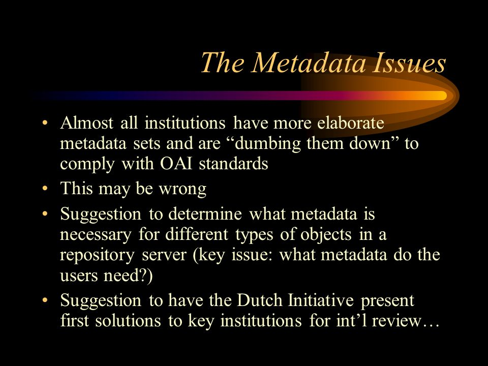 The Metadata Issues Almost all institutions have more elaborate metadata sets and are dumbing them down to comply with OAI standards This may be wrong Suggestion to determine what metadata is necessary for different types of objects in a repository server (key issue: what metadata do the users need?) Suggestion to have the Dutch Initiative present first solutions to key institutions for intl review…
