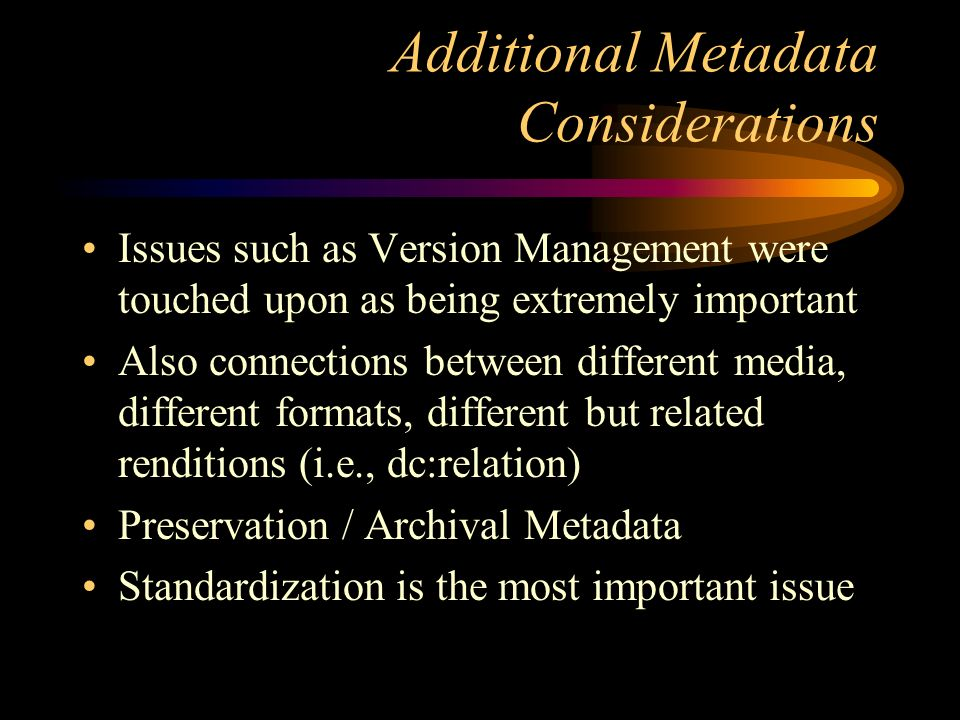 Additional Metadata Considerations Issues such as Version Management were touched upon as being extremely important Also connections between different media, different formats, different but related renditions (i.e., dc:relation) Preservation / Archival Metadata Standardization is the most important issue