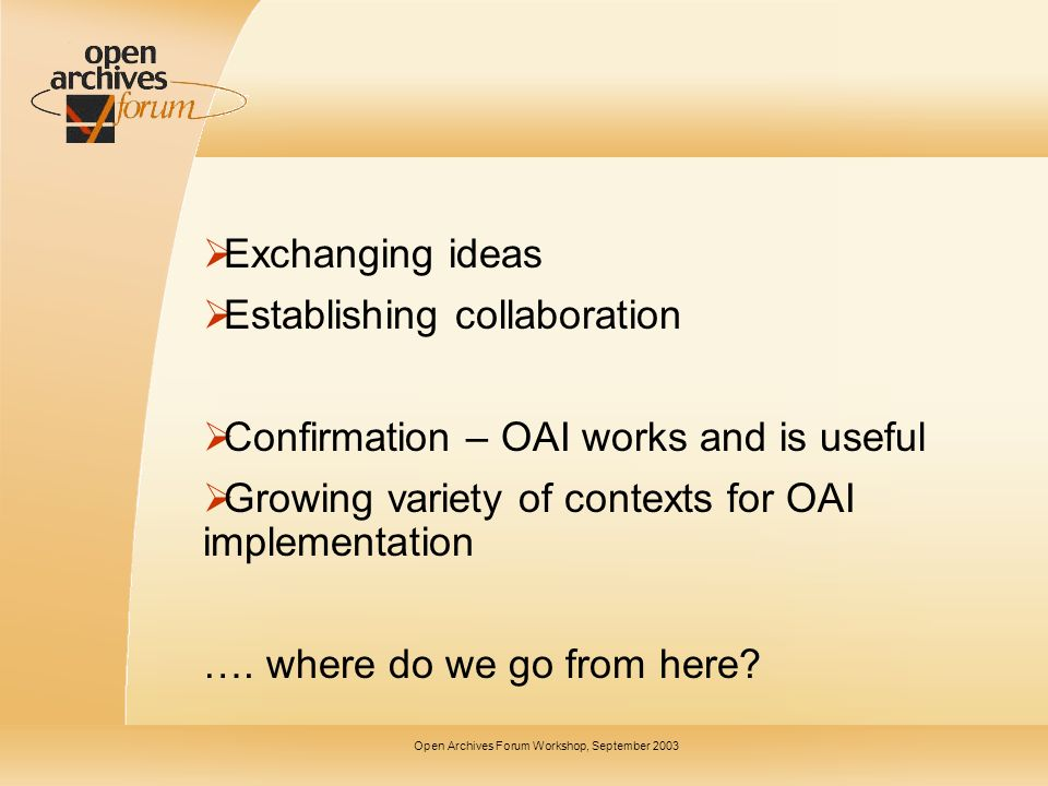 Open Archives Forum Workshop, September 2003 Exchanging ideas Establishing collaboration Confirmation – OAI works and is useful Growing variety of contexts for OAI implementation ….