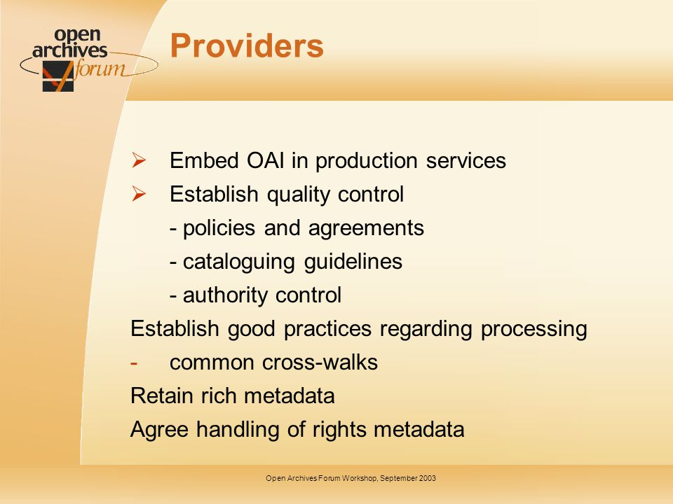 Open Archives Forum Workshop, September 2003 Providers Embed OAI in production services Establish quality control - policies and agreements - catalogu