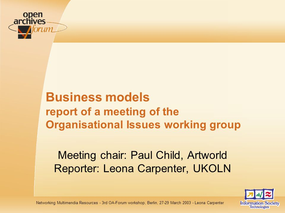Networking Multimendia Resources - 3rd OA-Forum workshop, Berlin, 27-29 March 2003 - Leona Carpenter Business models report of a meeting of the Organisational Issues working group Meeting chair: Paul Child, Artworld Reporter: Leona Carpenter, UKOLN