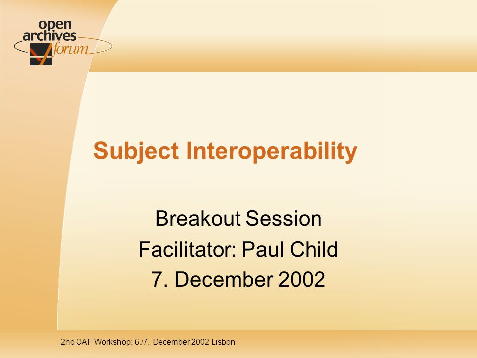 2nd OAF Workshop: 6./7. December 2002 Lisbon Subject Interoperability Breakout Session Facilitator: Paul Child 7. December 2002