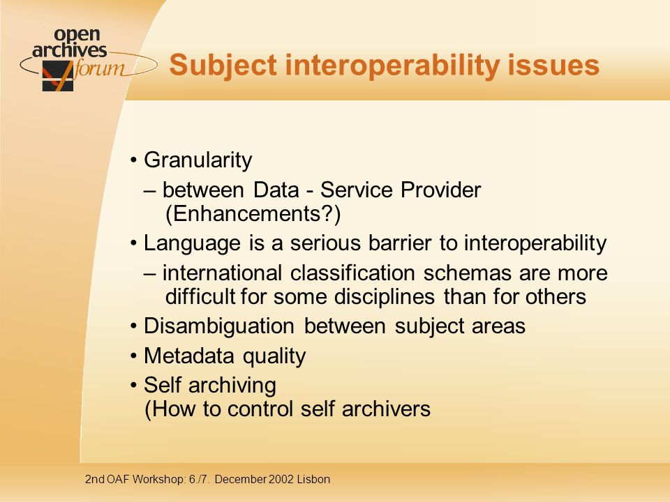 2nd OAF Workshop: 6./7. December 2002 Lisbon Subject interoperability issues Granularity – between Data - Service Provider (Enhancements?) Language is