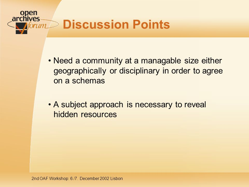 2nd OAF Workshop: 6./7. December 2002 Lisbon Discussion Points Need a community at a managable size either geographically or disciplinary in order to