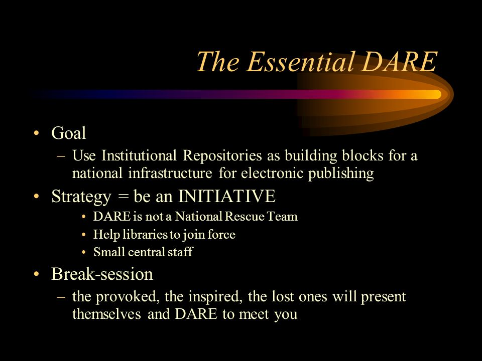 The Essential DARE Goal –Use Institutional Repositories as building blocks for a national infrastructure for electronic publishing Strategy = be an INITIATIVE DARE is not a National Rescue Team Help libraries to join force Small central staff Break-session –the provoked, the inspired, the lost ones will present themselves and DARE to meet you