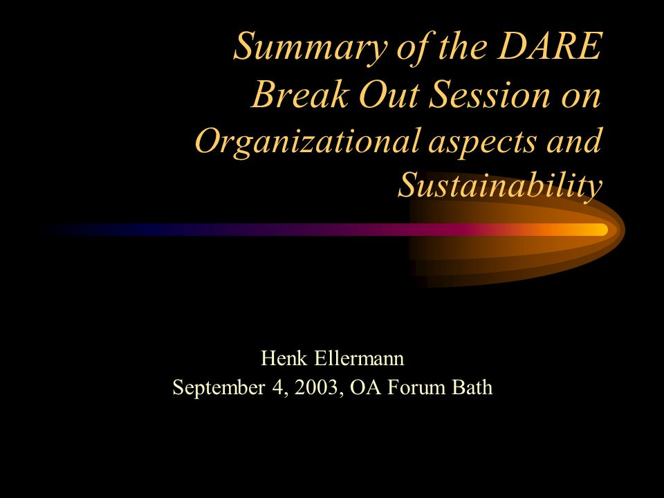 Summary of the DARE Break Out Session on Organizational aspects and Sustainability Henk Ellermann September 4, 2003, OA Forum Bath