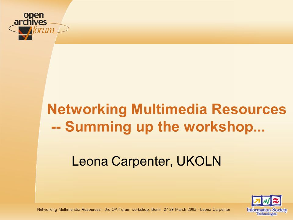 Networking Multimendia Resources - 3rd OA-Forum workshop, Berlin, 27-29 March 2003 - Leona Carpenter Networking Multimedia Resources -- Summing up the