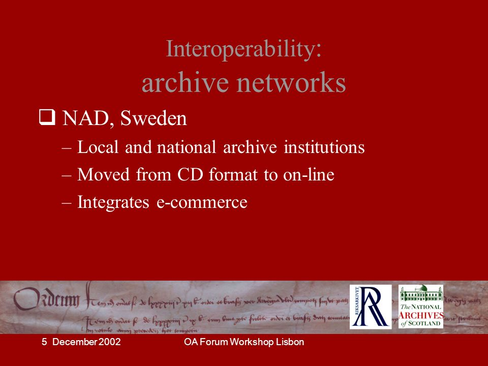 5 December 2002OA Forum Workshop Lisbon Interoperability : archive networks NAD, Sweden –Local and national archive institutions –Moved from CD format