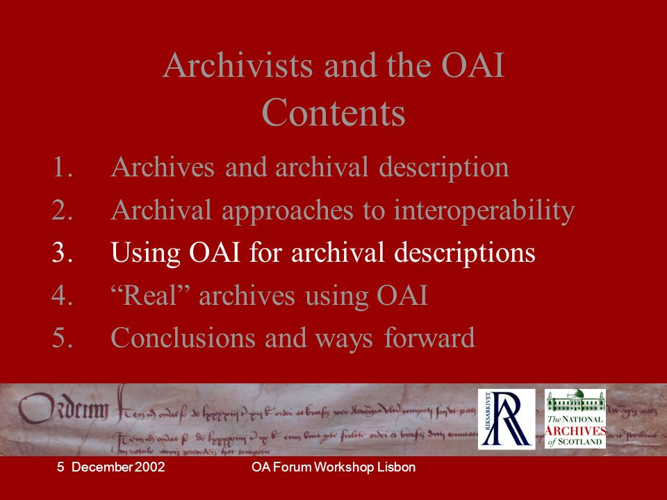 5 December 2002OA Forum Workshop Lisbon Archivists and the OAI Contents 1. Archives and archival description 2. Archival approaches to interoperabilit