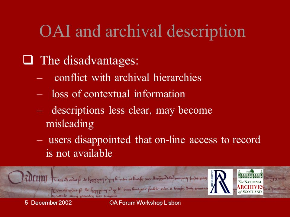 5 December 2002OA Forum Workshop Lisbon OAI and archival description The disadvantages: – conflict with archival hierarchies – loss of contextual info