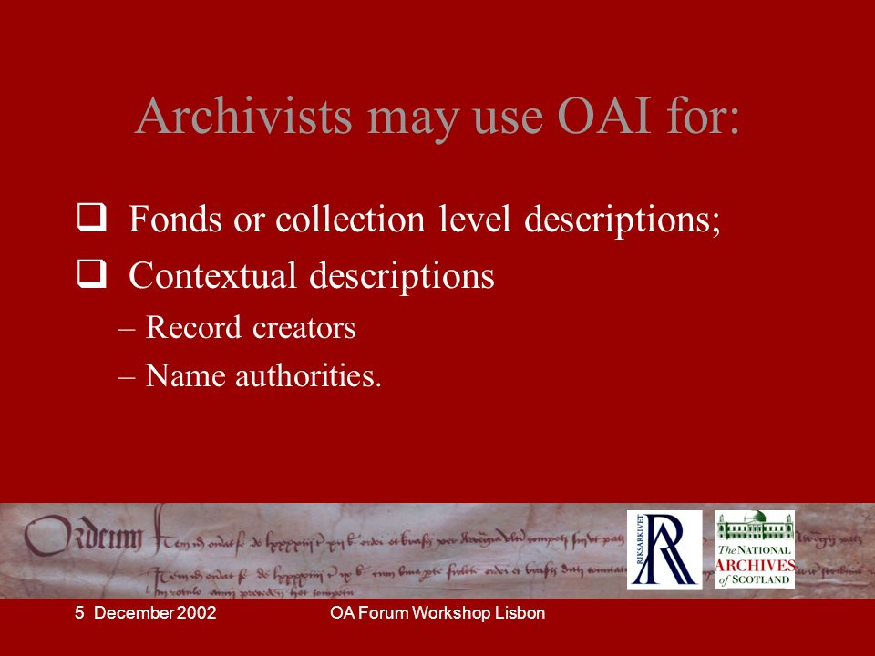5 December 2002OA Forum Workshop Lisbon Archivists may use OAI for: Fonds or collection level descriptions; Contextual descriptions –Record creators –